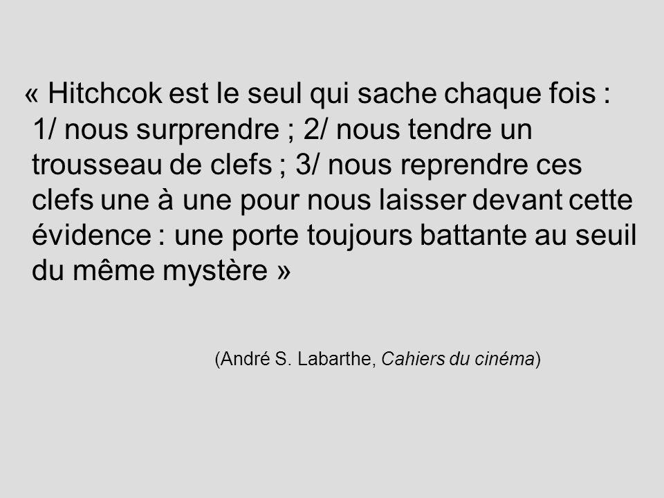 « Hitchcok est le seul qui sache chaque fois : 1/ nous surprendre ; 2/ nous tendre un trousseau de clefs ; 3/ nous reprendre ces clefs une à une pour nous laisser devant cette évidence : une porte toujours battante au seuil du même mystère » (André S.