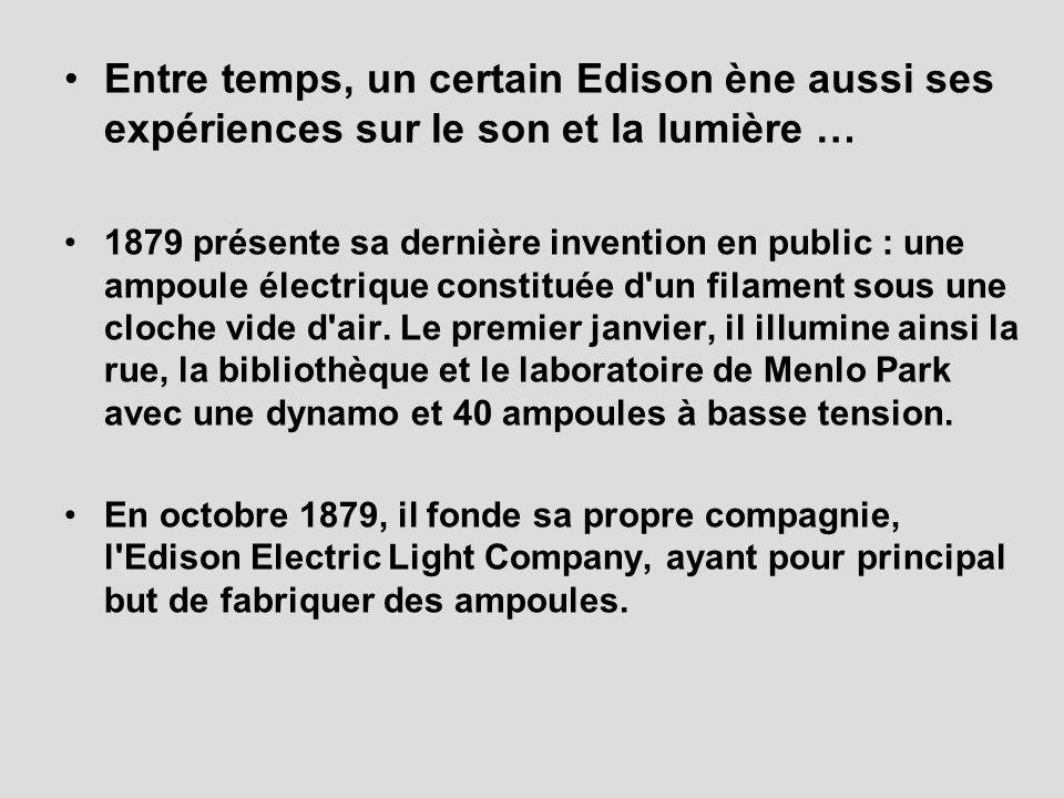Entre temps, un certain Edison ène aussi ses expériences sur le son et la lumière … 1879 présente sa dernière invention en public : une ampoule électrique constituée d un filament sous une cloche vide d air.