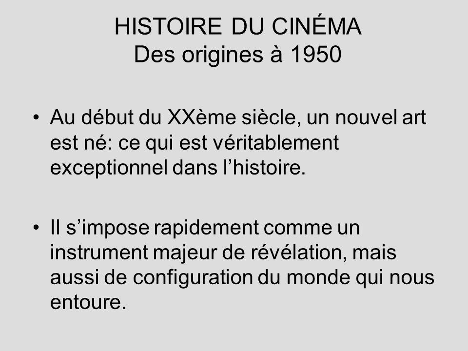 HISTOIRE DU CINÉMA Des origines à 1950 Au début du XXème siècle, un nouvel art est né: ce qui est véritablement exceptionnel dans lhistoire. Il simpos