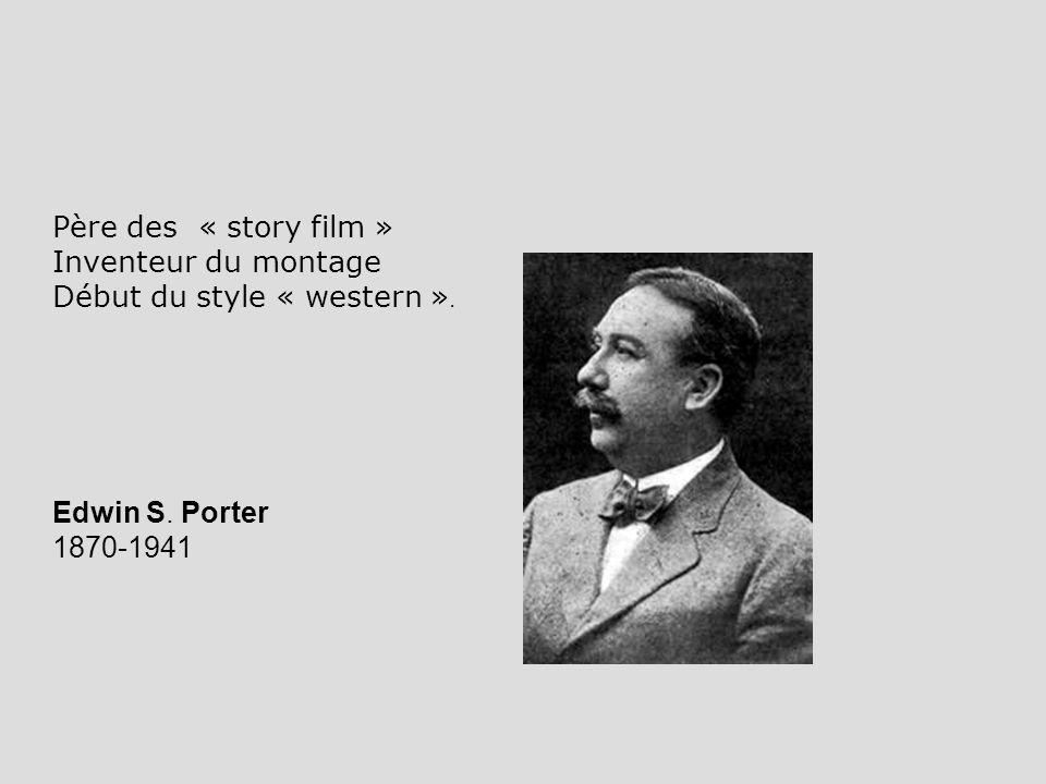 Edwin S. Porter 1870-1941 Père des « story film » Inventeur du montage Début du style « western ».