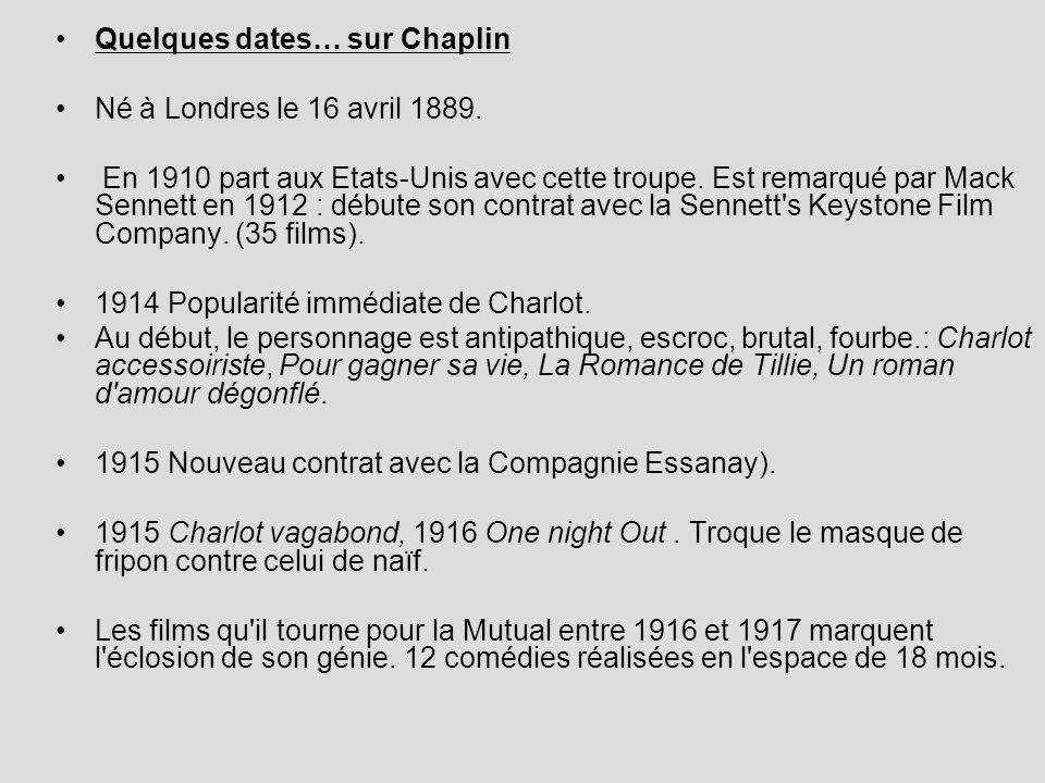 Quelques dates… sur Chaplin Né à Londres le 16 avril 1889. En 1910 part aux Etats-Unis avec cette troupe. Est remarqué par Mack Sennett en 1912 : débu