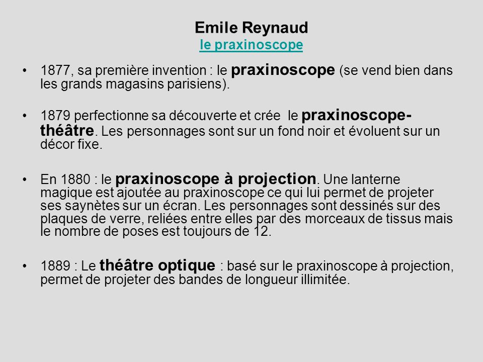 Emile Reynaud le praxinoscope le praxinoscope 1877, sa première invention : le praxinoscope (se vend bien dans les grands magasins parisiens). 1879 pe