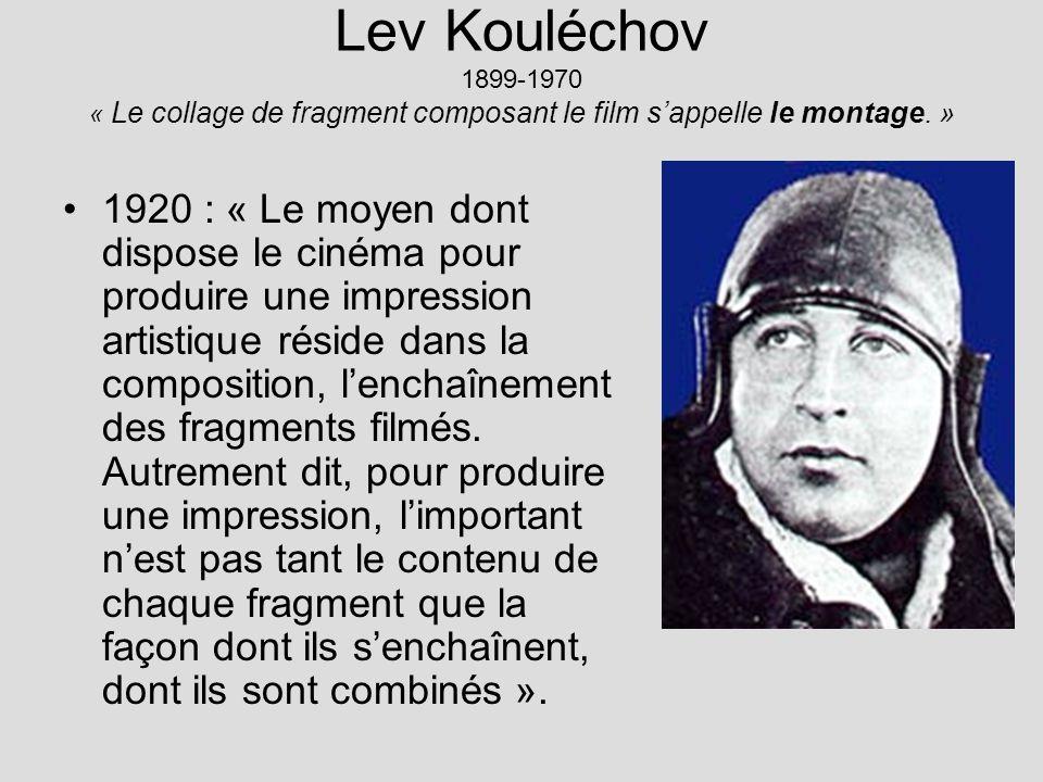 Lev Kouléchov 1899-1970 « Le collage de fragment composant le film sappelle le montage. » 1920 : « Le moyen dont dispose le cinéma pour produire une i
