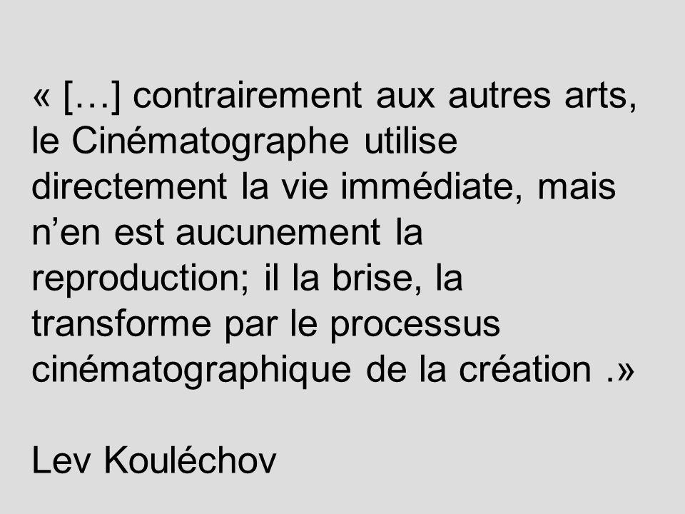 « […] contrairement aux autres arts, le Cinématographe utilise directement la vie immédiate, mais nen est aucunement la reproduction; il la brise, la transforme par le processus cinématographique de la création.» Lev Kouléchov