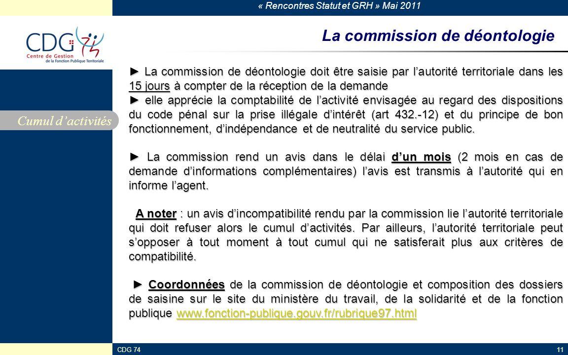 « Rencontres Statut et GRH » Mai 2011 CDG 74113 La commission de déontologie Cumul dactivités La commission de déontologie doit être saisie par lautorité territoriale dans les 15 jours à compter de la réception de la demande La commission de déontologie doit être saisie par lautorité territoriale dans les 15 jours à compter de la réception de la demande elle apprécie la comptabilité de lactivité envisagée au regard des dispositions du code pénal sur la prise illégale dintérêt (art 432.-12) et du principe de bon fonctionnement, dindépendance et de neutralité du service public.