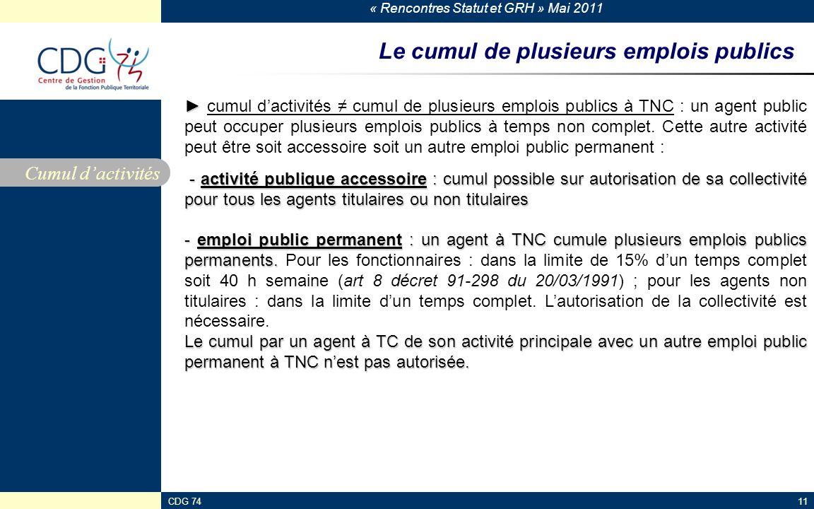 « Rencontres Statut et GRH » Mai 2011 CDG 74117 Le cumul de plusieurs emplois publics Cumul dactivités cumul dactivités cumul de plusieurs emplois publics à TNC : un agent public peut occuper plusieurs emplois publics à temps non complet.