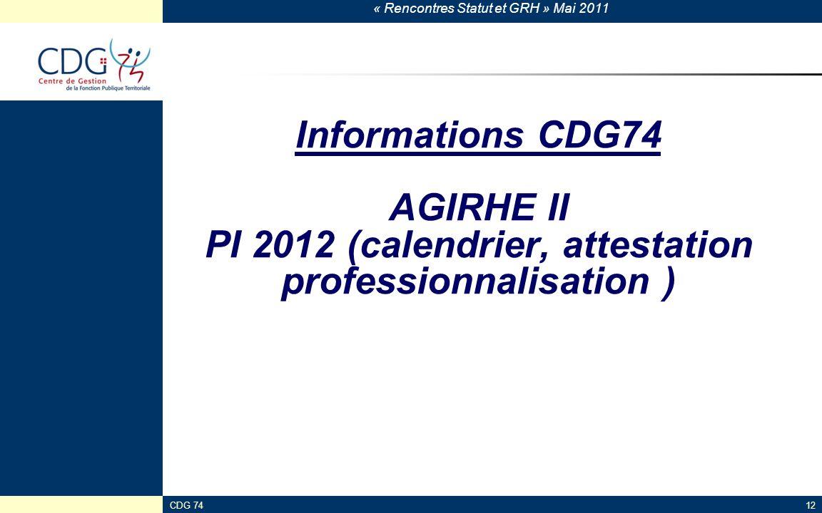 « Rencontres Statut et GRH » Mai 2011 CDG 74123 Informations CDG74 AGIRHE II PI 2012 (calendrier, attestation professionnalisation )