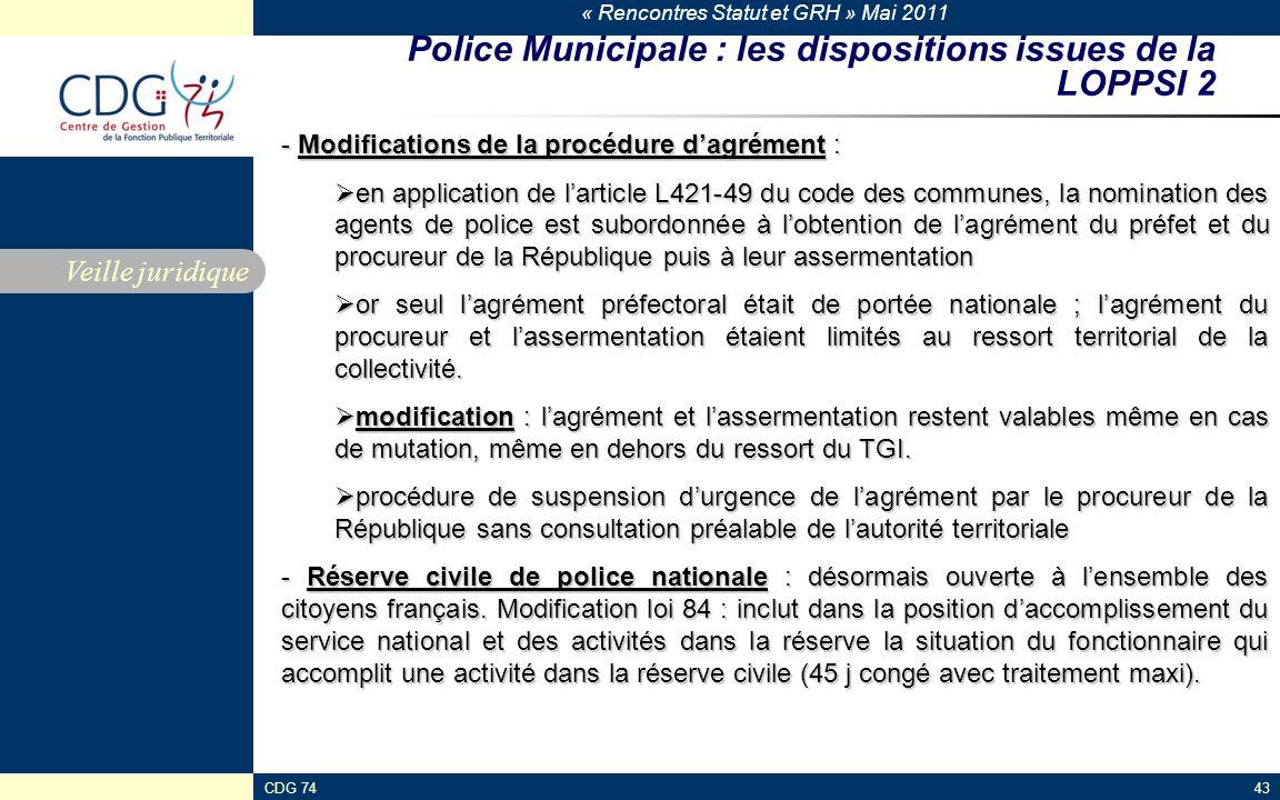 « Rencontres Statut et GRH » Mai 2011 CDG 7443 Police Municipale : les dispositions issues de la LOPPSI 2 Veille juridique - Modifications de la procédure dagrément : en application de larticle L421-49 du code des communes, la nomination des agents de police est subordonnée à lobtention de lagrément du préfet et du procureur de la République puis à leur assermentation en application de larticle L421-49 du code des communes, la nomination des agents de police est subordonnée à lobtention de lagrément du préfet et du procureur de la République puis à leur assermentation or seul lagrément préfectoral était de portée nationale ; lagrément du procureur et lassermentation étaient limités au ressort territorial de la collectivité.