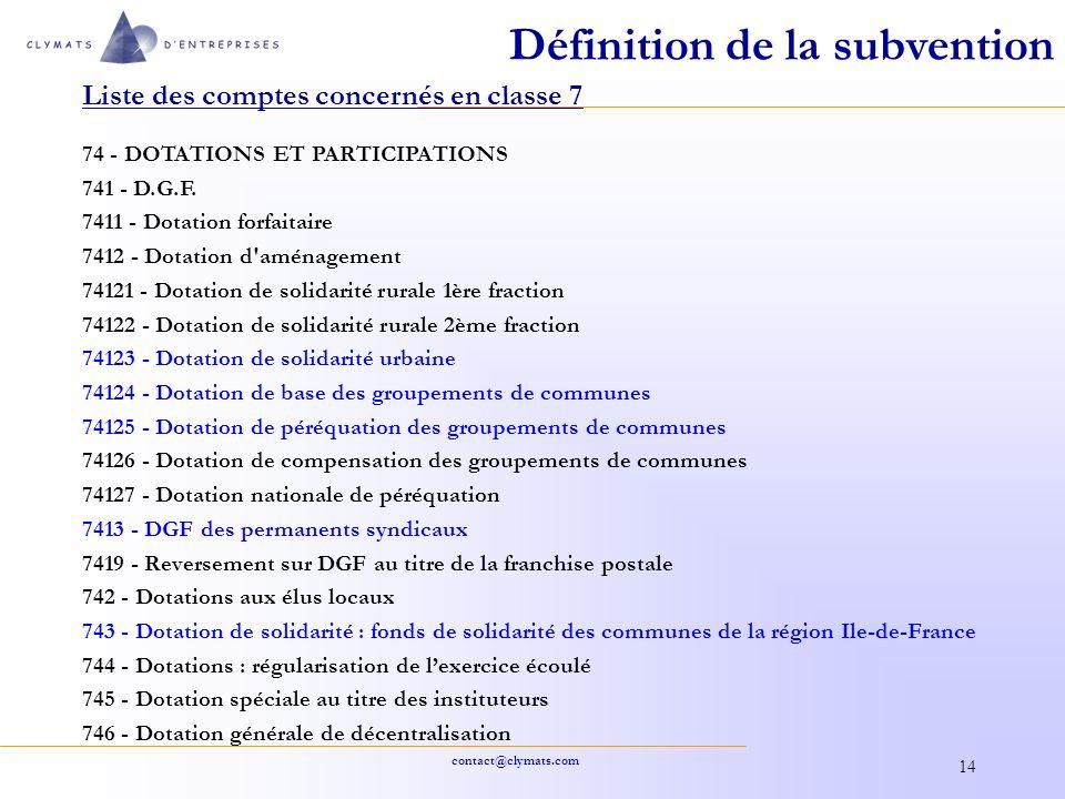 contact@clymats.com 14 Définition de la subvention Liste des comptes concernés en classe 7 74 - DOTATIONS ET PARTICIPATIONS 741 - D.G.F. 7411 - Dotati