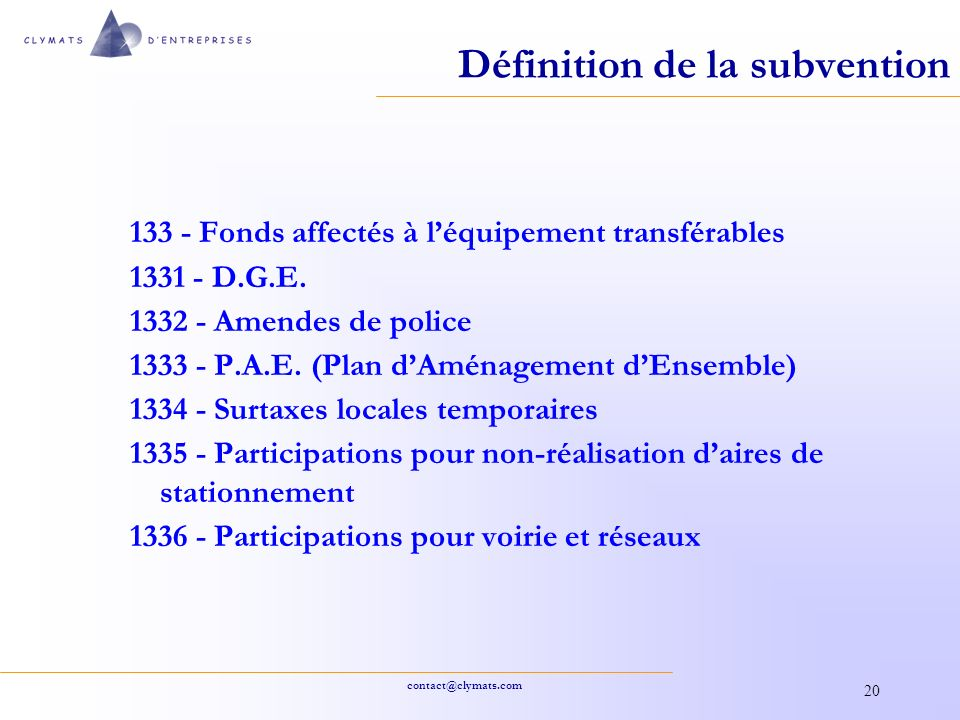 contact@clymats.com 20 Définition de la subvention 133 - Fonds affectés à léquipement transférables 1331 - D.G.E. 1332 - Amendes de police 1333 - P.A.