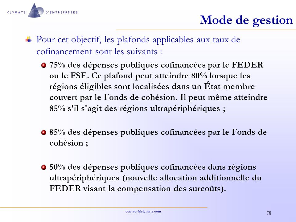 contact@clymats.com 78 Mode de gestion Pour cet objectif, les plafonds applicables aux taux de cofinancement sont les suivants : 75% des dépenses publ