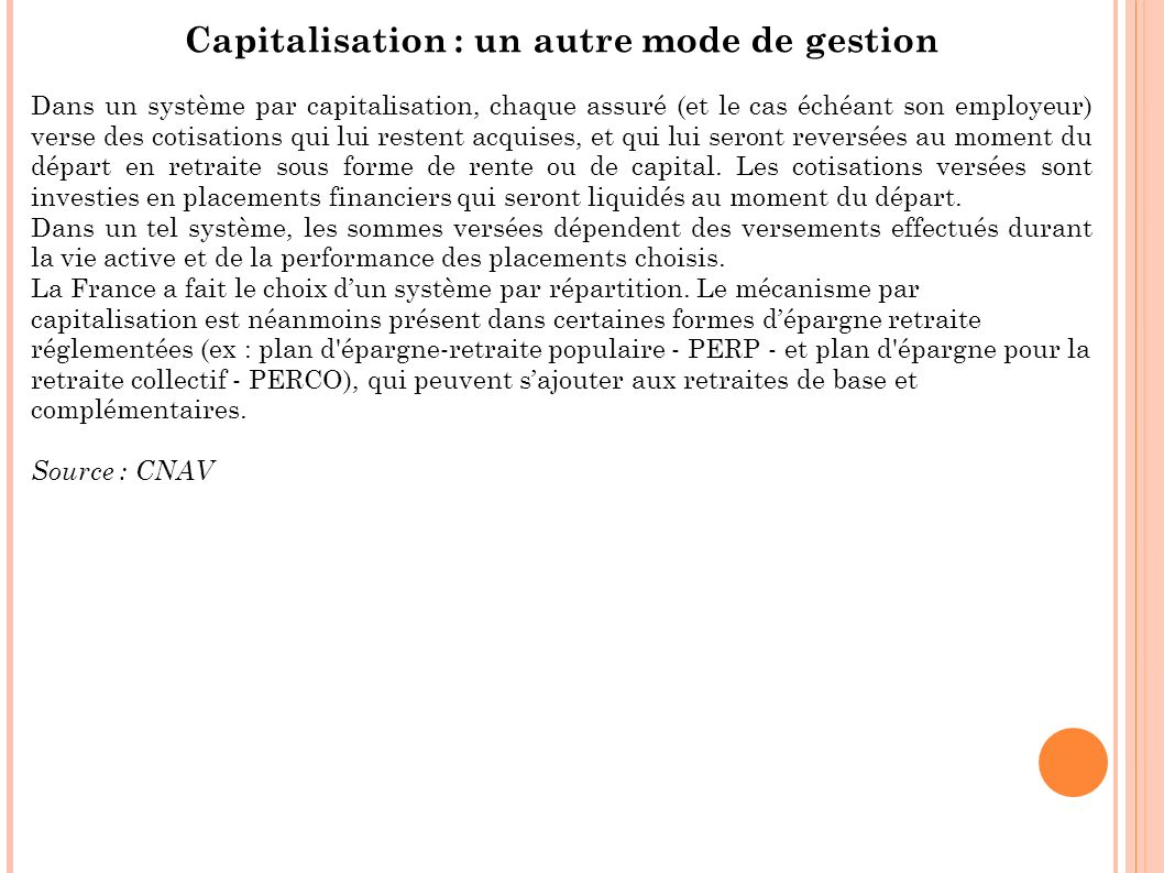Capitalisation : un autre mode de gestion Dans un système par capitalisation, chaque assuré (et le cas échéant son employeur) verse des cotisations qu