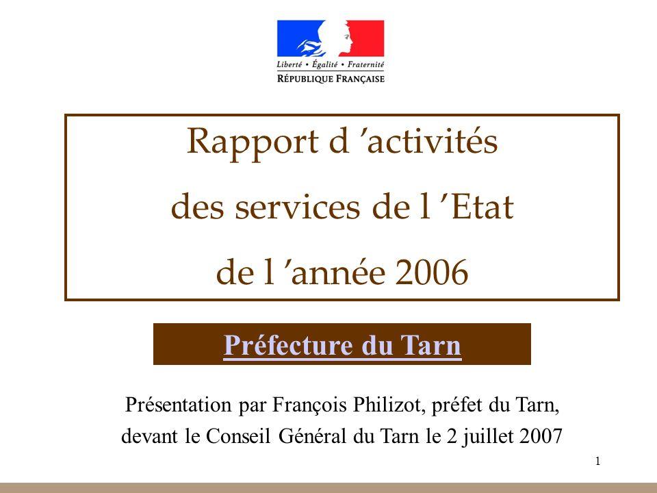 1 Rapport d activités des services de l Etat de l année 2006 Préfecture du Tarn Présentation par François Philizot, préfet du Tarn, devant le Conseil Général du Tarn le 2 juillet 2007