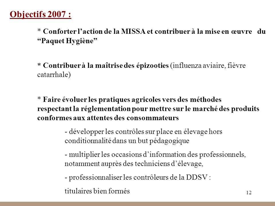 12 Objectifs 2007 : * Conforter laction de la MISSA et contribuer à la mise en œuvre du Paquet Hygiène * Contribuer à la maîtrise des épizooties (infl
