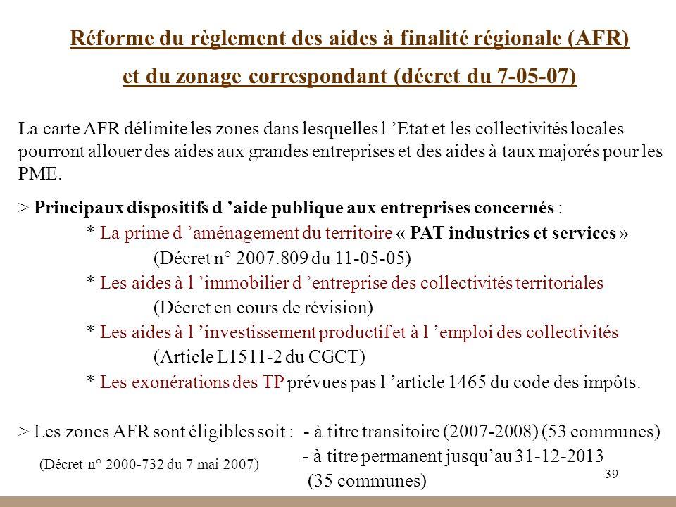 39 Réforme du règlement des aides à finalité régionale (AFR) et du zonage correspondant (décret du 7-05-07) La carte AFR délimite les zones dans lesquelles l Etat et les collectivités locales pourront allouer des aides aux grandes entreprises et des aides à taux majorés pour les PME.