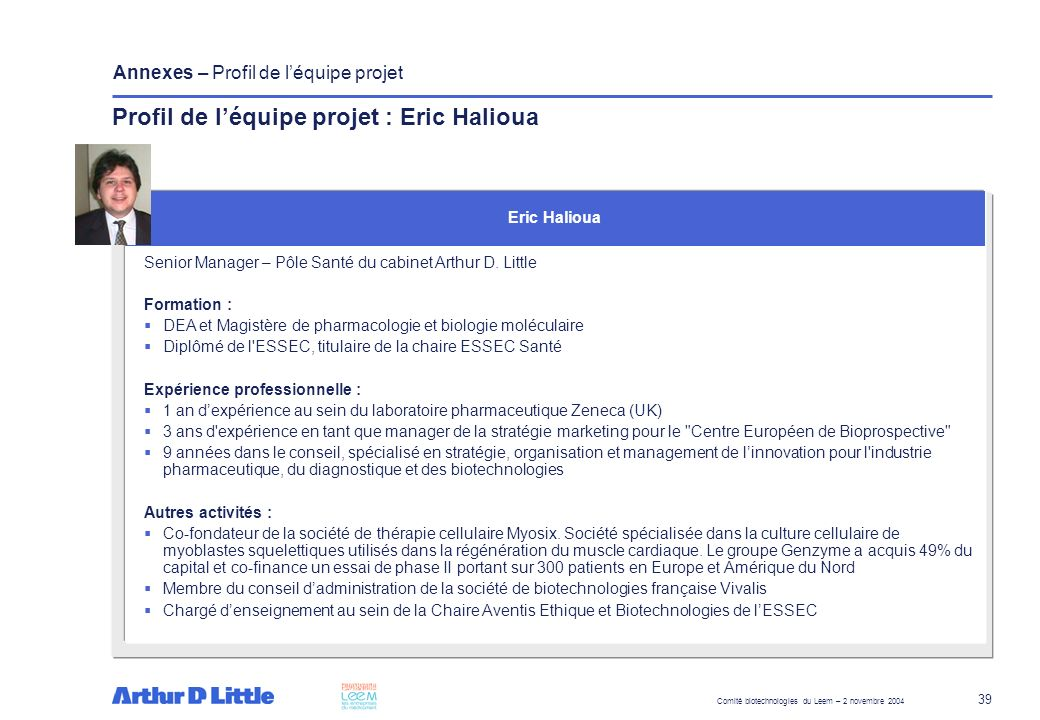 Comité biotechnologies du Leem – 2 novembre 2004 39 Annexes – Profil de léquipe projet Senior Manager – Pôle Santé du cabinet Arthur D. Little Formati