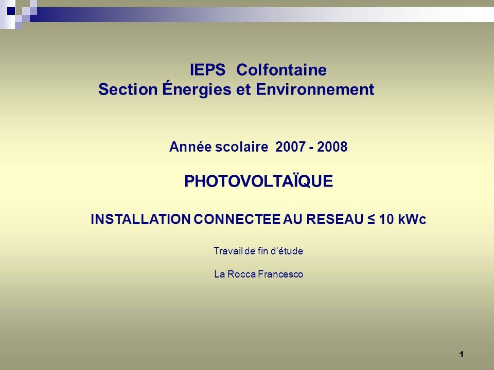 1 IEPS Colfontaine Section Énergies et Environnement Année scolaire 2007 - 2008 PHOTOVOLTAÏQUE INSTALLATION CONNECTEE AU RESEAU 10 kWc Travail de fin