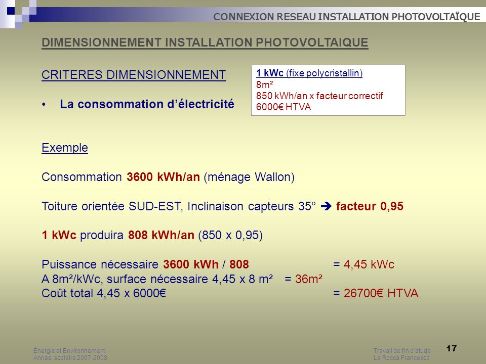 17 CRITERES DIMENSIONNEMENT La consommation délectricité Exemple Consommation 3600 kWh/an (ménage Wallon) Toiture orientée SUD-EST, Inclinaison capteu