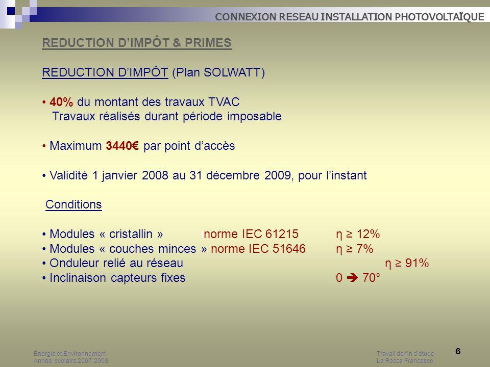 17 CRITERES DIMENSIONNEMENT La consommation délectricité Exemple Consommation 3600 kWh/an (ménage Wallon) Toiture orientée SUD-EST, Inclinaison capteurs 35° facteur 0,95 1 kWc produira 808 kWh/an (850 x 0,95) Puissance nécessaire 3600 kWh / 808 = 4,45 kWc A 8m²/kWc, surface nécessaire 4,45 x 8 m² = 36m² Coût total 4,45 x 6000 = 26700 HTVA Énergie et EnvironnementTravail de fin détude Année scolaire 2007-2008 La Rocca Francesco CONNEXION RESEAU INSTALLATION PHOTOVOLTAÏQUE DIMENSIONNEMENT INSTALLATION PHOTOVOLTAIQUE 1 kWc (fixe polycristallin) 8m² 850 kWh/an x facteur correctif 6000 HTVA