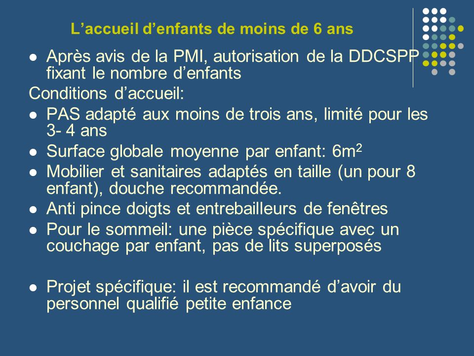 Laccueil denfants de moins de 6 ans Après avis de la PMI, autorisation de la DDCSPP fixant le nombre denfants Conditions daccueil: PAS adapté aux moin