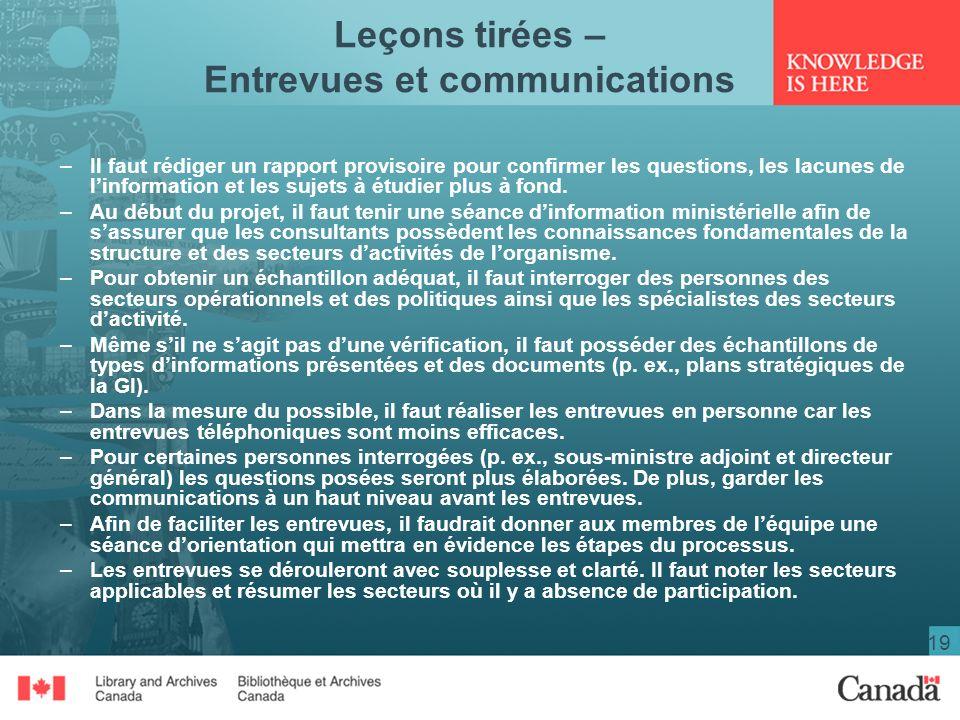 19 Leçons tirées – Entrevues et communications –Il faut rédiger un rapport provisoire pour confirmer les questions, les lacunes de linformation et les sujets à étudier plus à fond.