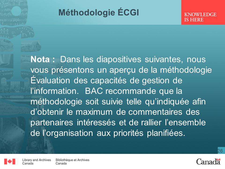 26 Méthodologie ÉCGI Nota : Dans les diapositives suivantes, nous vous présentons un aperçu de la méthodologie Évaluation des capacités de gestion de linformation.