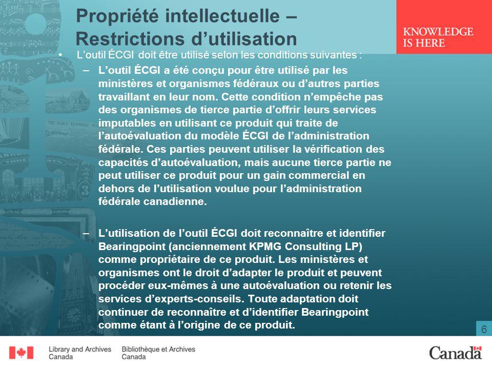 6 Propriété intellectuelle – Restrictions dutilisation Loutil ÉCGI doit être utilisé selon les conditions suivantes : –Loutil ÉCGI a été conçu pour être utilisé par les ministères et organismes fédéraux ou dautres parties travaillant en leur nom.