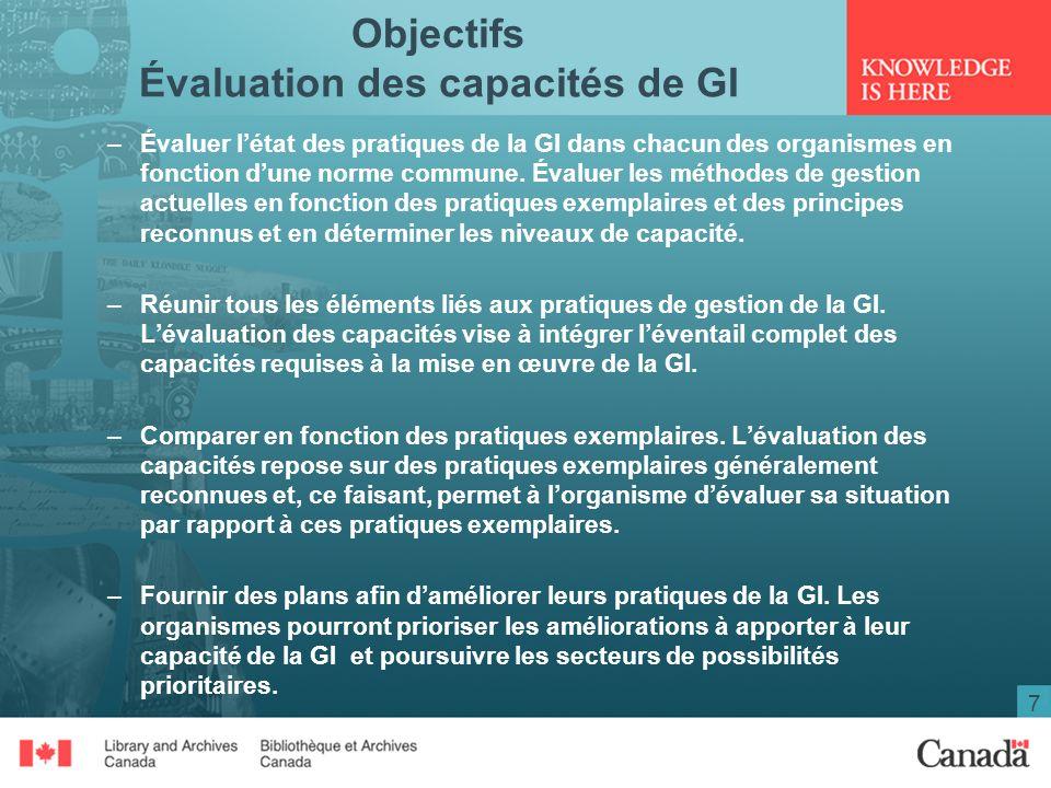 7 Objectifs Évaluation des capacités de GI –Évaluer létat des pratiques de la GI dans chacun des organismes en fonction dune norme commune.