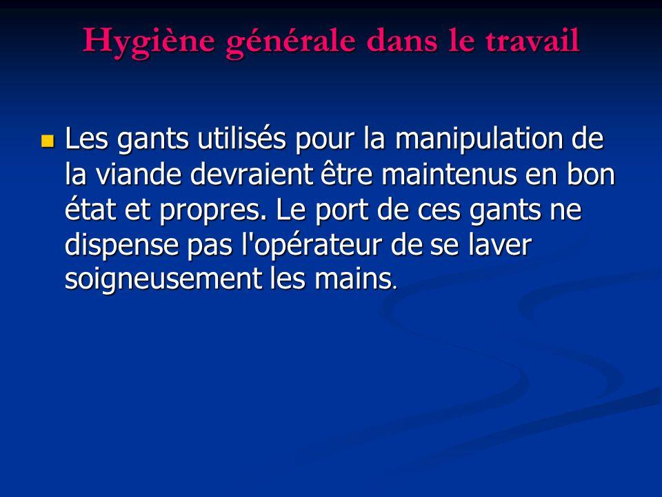Hygiène générale dans le travail Les gants utilisés pour la manipulation de la viande devraient être maintenus en bon état et propres. Le port de ces
