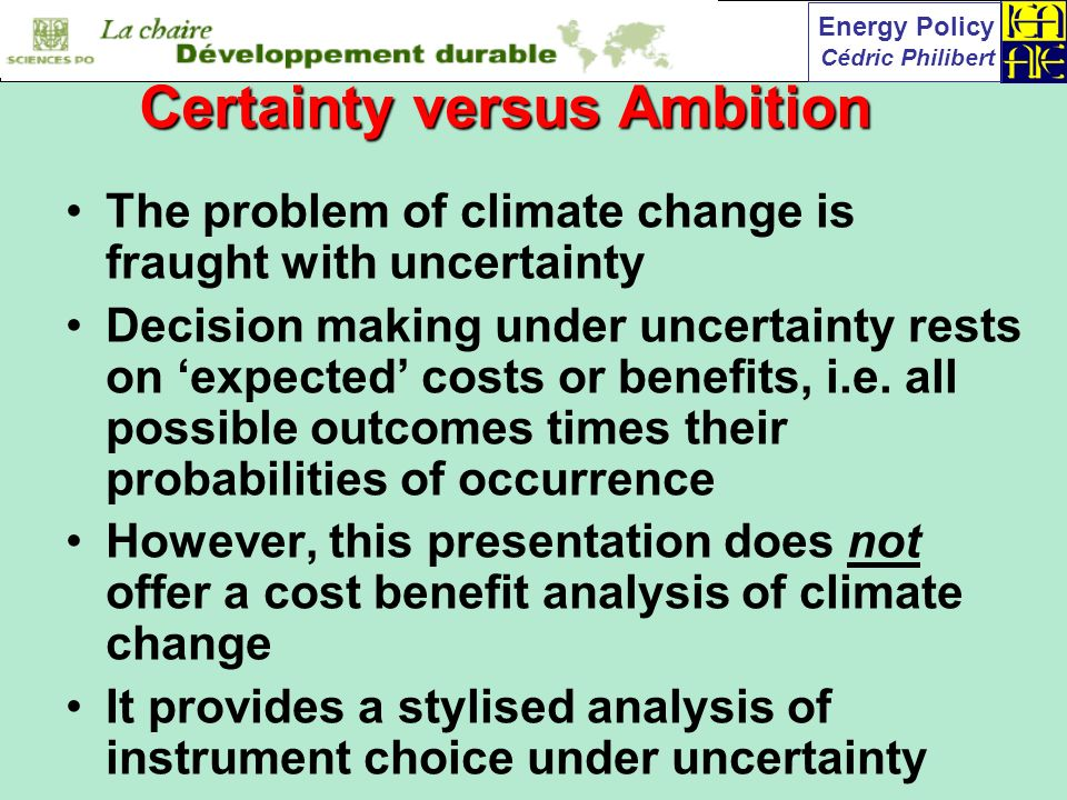 Energy Policy Cédric Philibert The problem of climate change is fraught with uncertainty Decision making under uncertainty rests on expected costs or benefits, i.e.