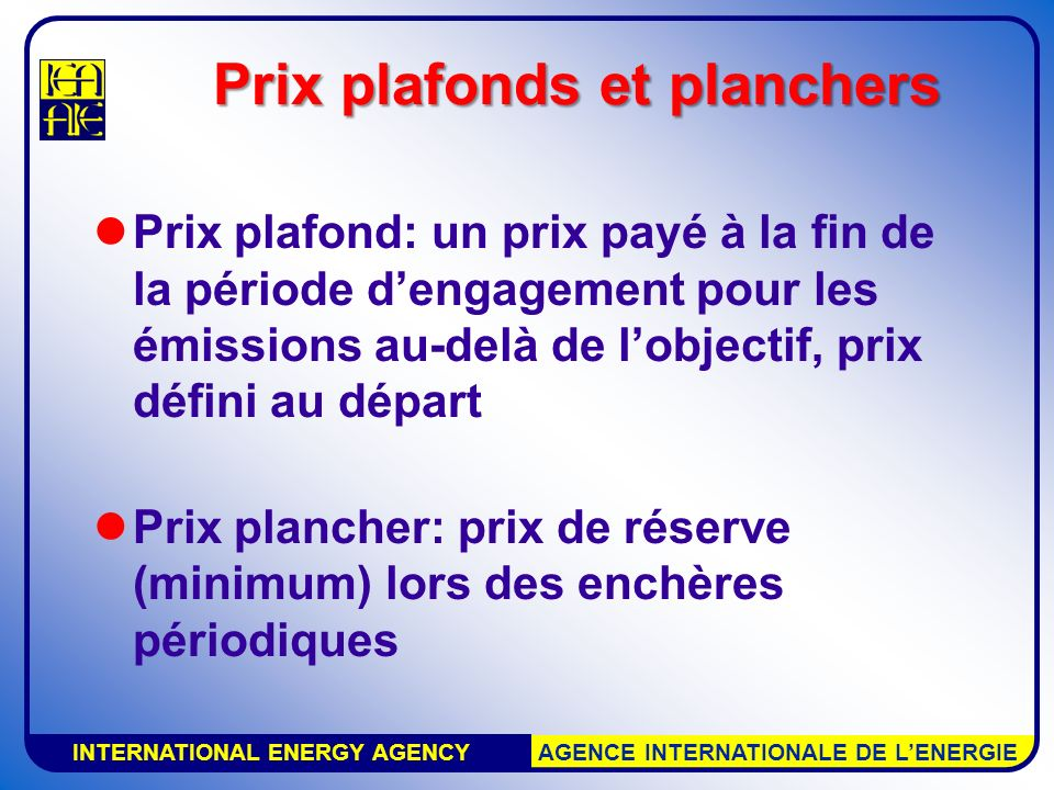 INTERNATIONAL ENERGY AGENCY AGENCE INTERNATIONALE DE LENERGIE Prix plafonds et planchers Prix plafond: un prix payé à la fin de la période dengagement