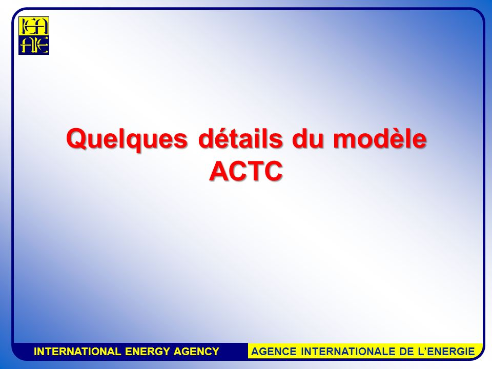INTERNATIONAL ENERGY AGENCY AGENCE INTERNATIONALE DE LENERGIE Quelques détails du modèle ACTC