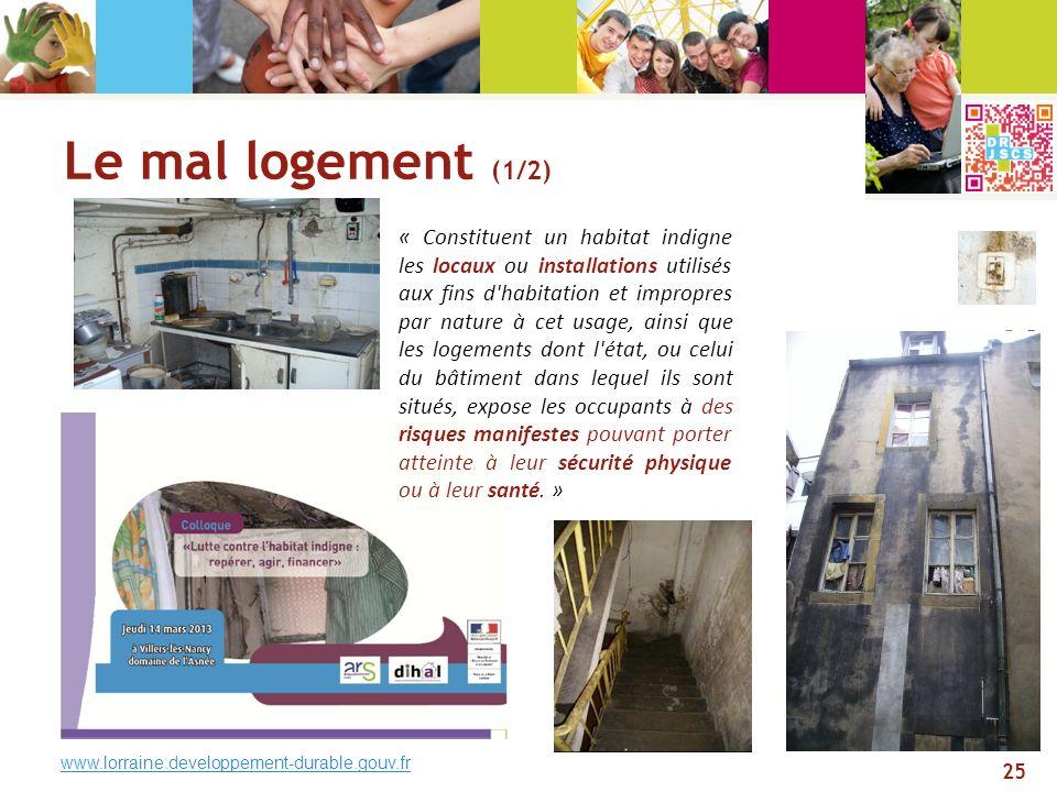 Le mal logement (1/2) www.lorraine.developpement-durable.gouv.fr « Constituent un habitat indigne les locaux ou installations utilisés aux fins d'habi