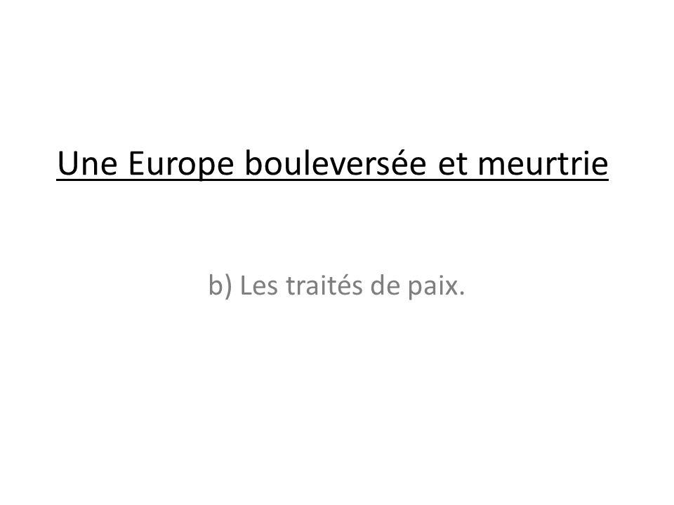 Une Europe bouleversée et meurtrie b) Les traités de paix.