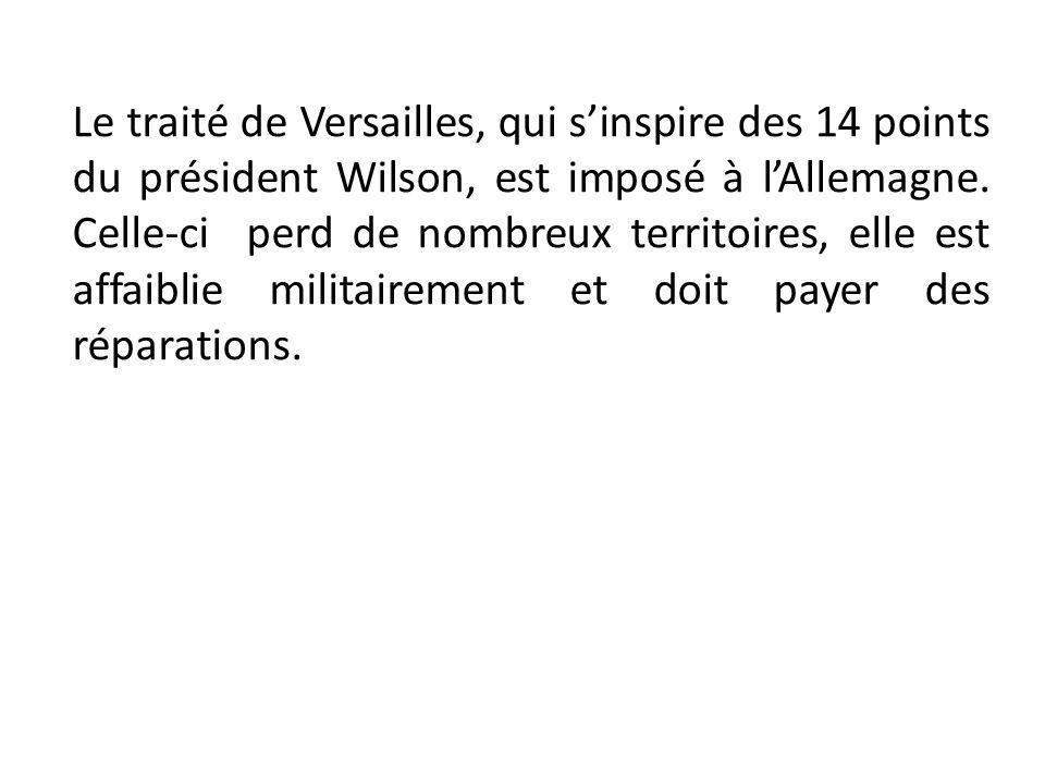 Le traité de Versailles, qui sinspire des 14 points du président Wilson, est imposé à lAllemagne. Celle-ci perd de nombreux territoires, elle est affa