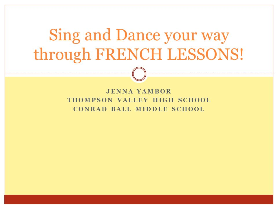 JENNA YAMBOR THOMPSON VALLEY HIGH SCHOOL CONRAD BALL MIDDLE SCHOOL Sing and Dance your way through FRENCH LESSONS!