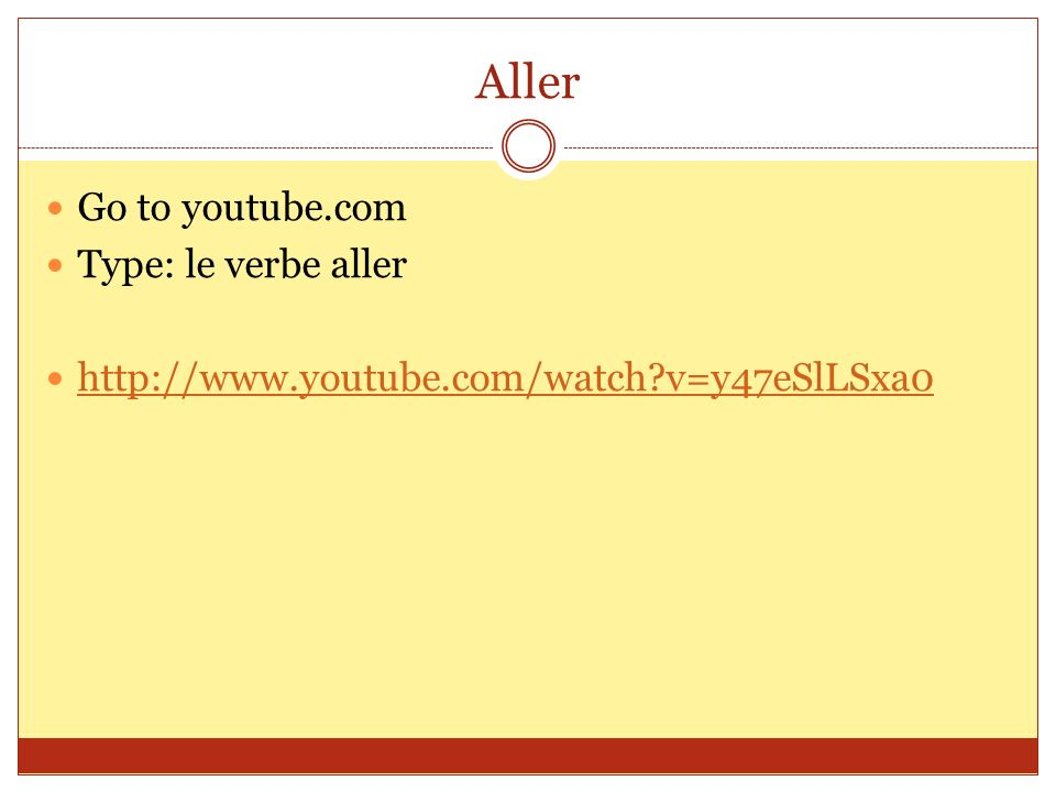 Aller Go to youtube.com Type: le verbe aller http://www.youtube.com/watch?v=y47eSlLSxa0