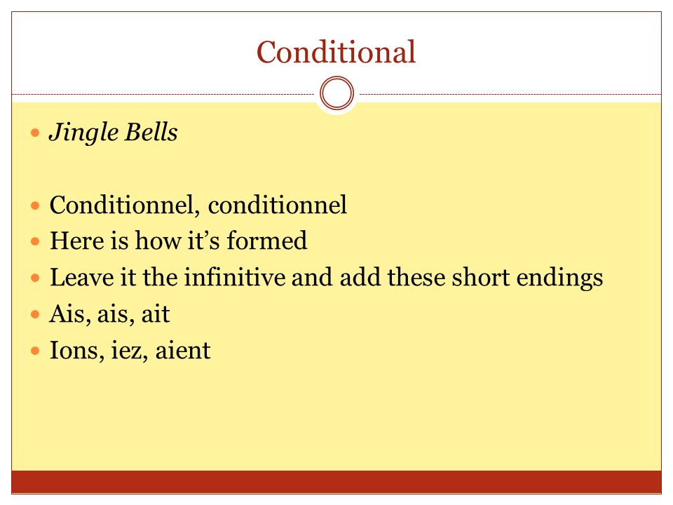 Conditional Jingle Bells Conditionnel, conditionnel Here is how its formed Leave it the infinitive and add these short endings Ais, ais, ait Ions, iez