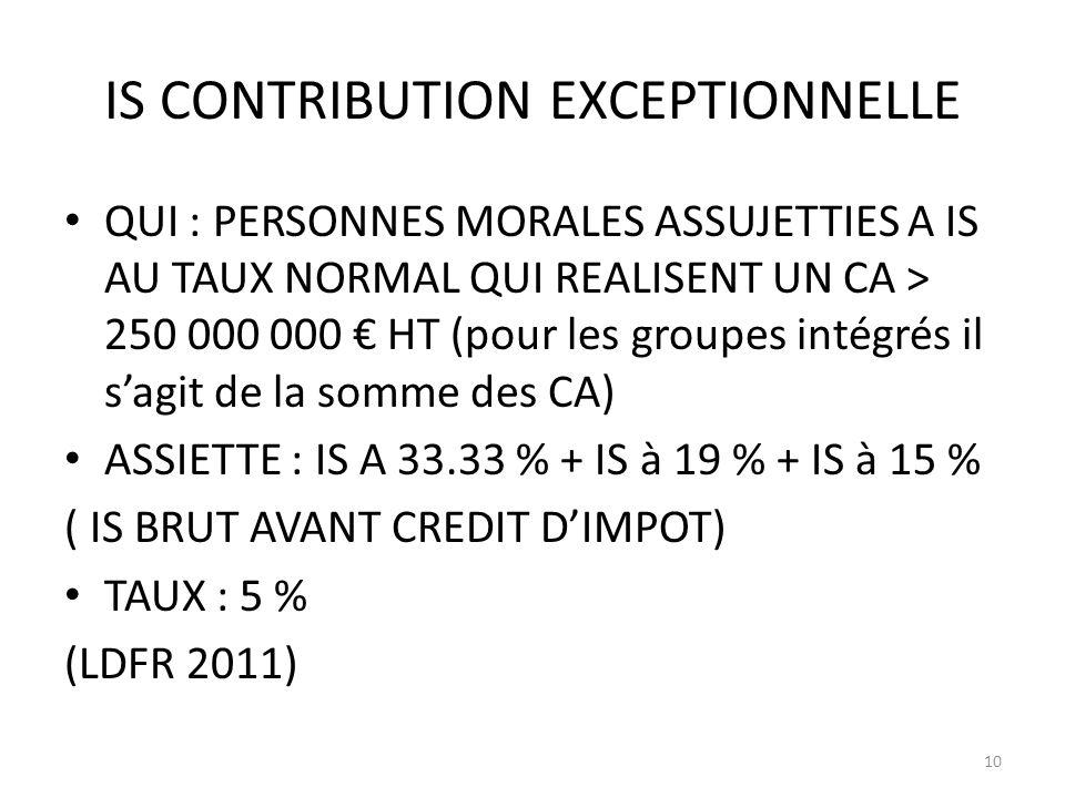 IS CONTRIBUTION EXCEPTIONNELLE QUI : PERSONNES MORALES ASSUJETTIES A IS AU TAUX NORMAL QUI REALISENT UN CA > 250 000 000 HT (pour les groupes intégrés il sagit de la somme des CA) ASSIETTE : IS A 33.33 % + IS à 19 % + IS à 15 % ( IS BRUT AVANT CREDIT DIMPOT) TAUX : 5 % (LDFR 2011) 10