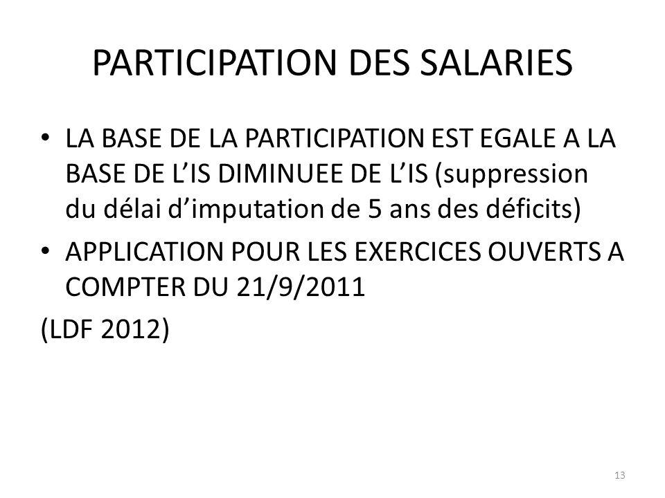 PARTICIPATION DES SALARIES LA BASE DE LA PARTICIPATION EST EGALE A LA BASE DE LIS DIMINUEE DE LIS (suppression du délai dimputation de 5 ans des déficits) APPLICATION POUR LES EXERCICES OUVERTS A COMPTER DU 21/9/2011 (LDF 2012) 13