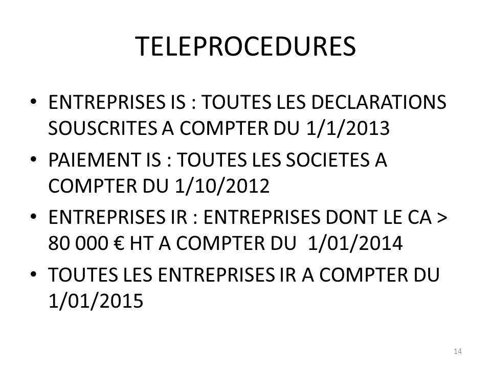 TELEPROCEDURES ENTREPRISES IS : TOUTES LES DECLARATIONS SOUSCRITES A COMPTER DU 1/1/2013 PAIEMENT IS : TOUTES LES SOCIETES A COMPTER DU 1/10/2012 ENTREPRISES IR : ENTREPRISES DONT LE CA > 80 000 HT A COMPTER DU 1/01/2014 TOUTES LES ENTREPRISES IR A COMPTER DU 1/01/2015 14