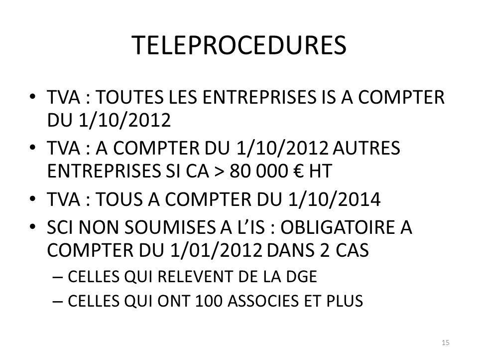 TELEPROCEDURES TVA : TOUTES LES ENTREPRISES IS A COMPTER DU 1/10/2012 TVA : A COMPTER DU 1/10/2012 AUTRES ENTREPRISES SI CA > 80 000 HT TVA : TOUS A COMPTER DU 1/10/2014 SCI NON SOUMISES A LIS : OBLIGATOIRE A COMPTER DU 1/01/2012 DANS 2 CAS – CELLES QUI RELEVENT DE LA DGE – CELLES QUI ONT 100 ASSOCIES ET PLUS 15