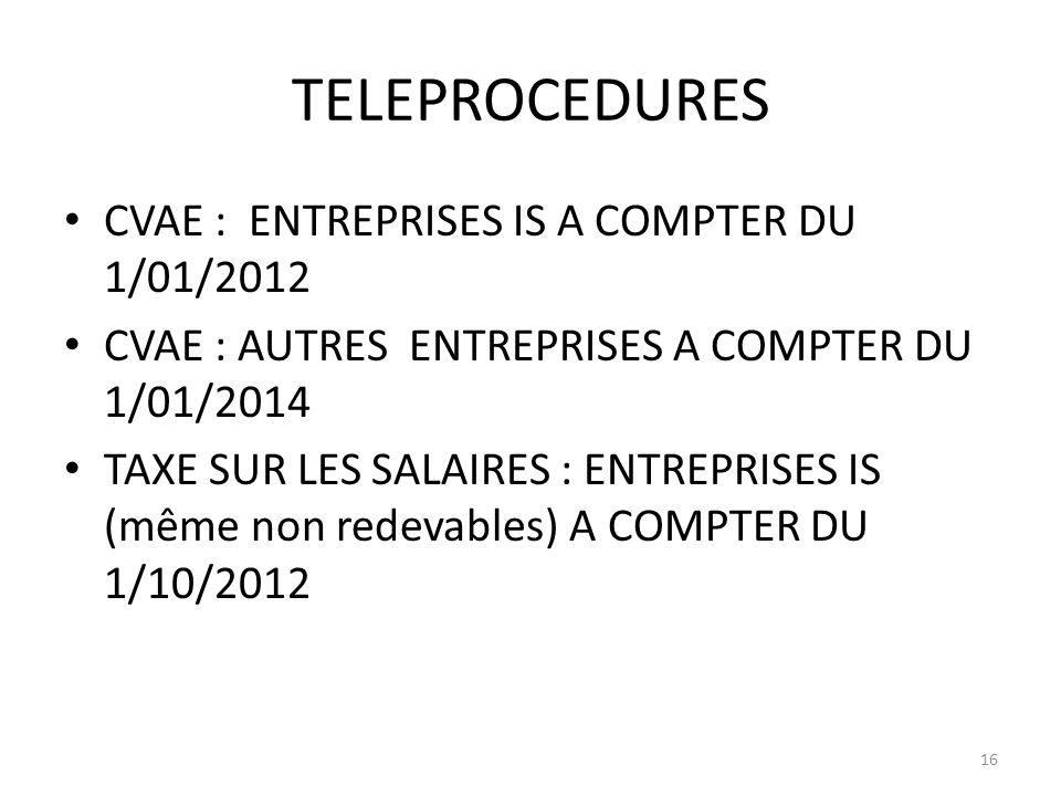 TELEPROCEDURES CVAE : ENTREPRISES IS A COMPTER DU 1/01/2012 CVAE : AUTRES ENTREPRISES A COMPTER DU 1/01/2014 TAXE SUR LES SALAIRES : ENTREPRISES IS (même non redevables) A COMPTER DU 1/10/2012 16