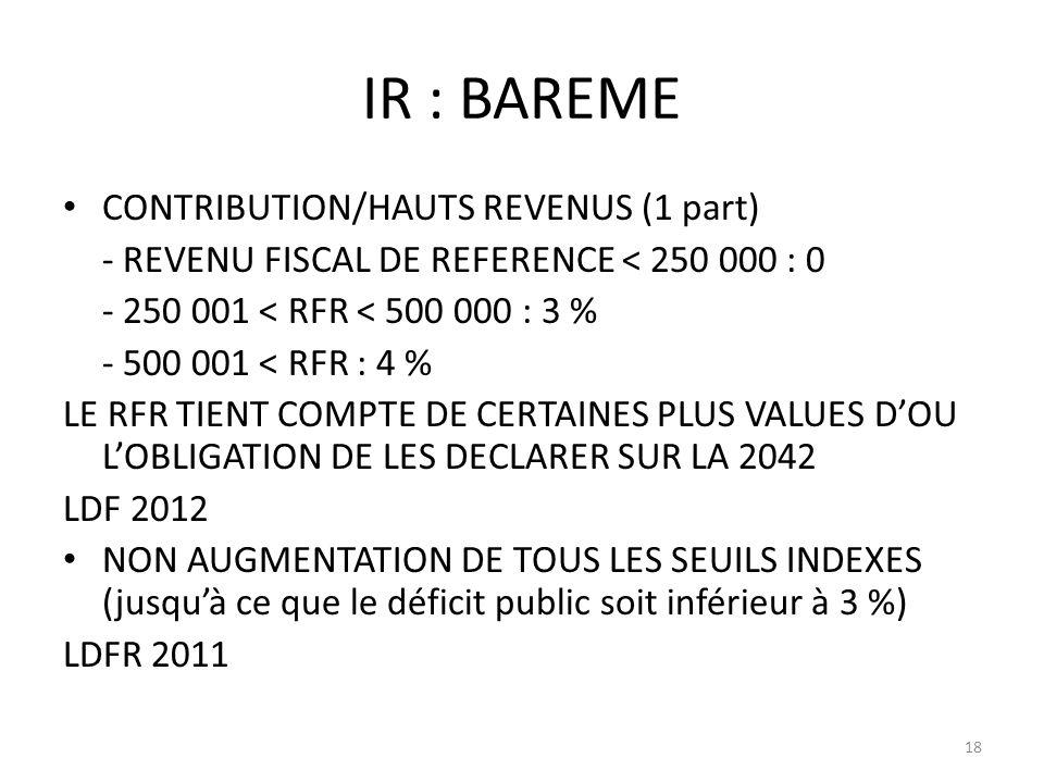IR : BAREME CONTRIBUTION/HAUTS REVENUS (1 part) - REVENU FISCAL DE REFERENCE < 250 000 : 0 - 250 001 < RFR < 500 000 : 3 % - 500 001 < RFR : 4 % LE RFR TIENT COMPTE DE CERTAINES PLUS VALUES DOU LOBLIGATION DE LES DECLARER SUR LA 2042 LDF 2012 NON AUGMENTATION DE TOUS LES SEUILS INDEXES (jusquà ce que le déficit public soit inférieur à 3 %) LDFR 2011 18