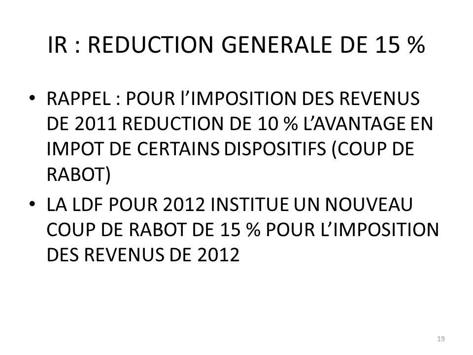 IR : REDUCTION GENERALE DE 15 % RAPPEL : POUR lIMPOSITION DES REVENUS DE 2011 REDUCTION DE 10 % LAVANTAGE EN IMPOT DE CERTAINS DISPOSITIFS (COUP DE RABOT) LA LDF POUR 2012 INSTITUE UN NOUVEAU COUP DE RABOT DE 15 % POUR LIMPOSITION DES REVENUS DE 2012 19