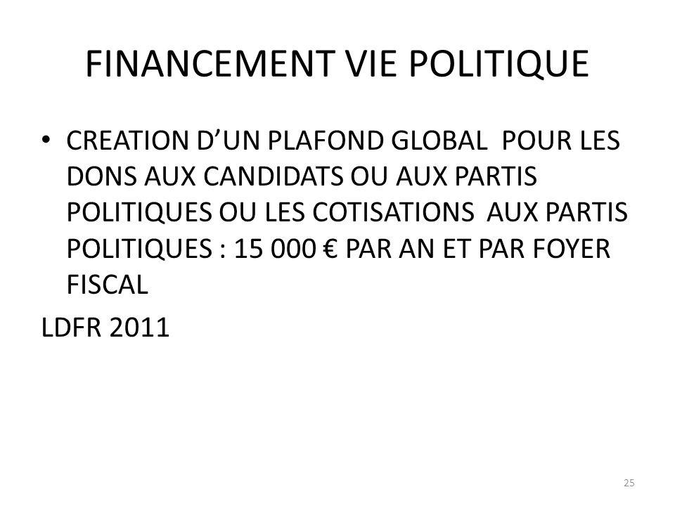 FINANCEMENT VIE POLITIQUE CREATION DUN PLAFOND GLOBAL POUR LES DONS AUX CANDIDATS OU AUX PARTIS POLITIQUES OU LES COTISATIONS AUX PARTIS POLITIQUES : 15 000 PAR AN ET PAR FOYER FISCAL LDFR 2011 25