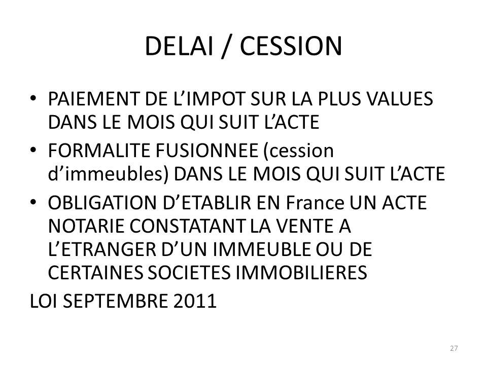 DELAI / CESSION PAIEMENT DE LIMPOT SUR LA PLUS VALUES DANS LE MOIS QUI SUIT LACTE FORMALITE FUSIONNEE (cession dimmeubles) DANS LE MOIS QUI SUIT LACTE OBLIGATION DETABLIR EN France UN ACTE NOTARIE CONSTATANT LA VENTE A LETRANGER DUN IMMEUBLE OU DE CERTAINES SOCIETES IMMOBILIERES LOI SEPTEMBRE 2011 27