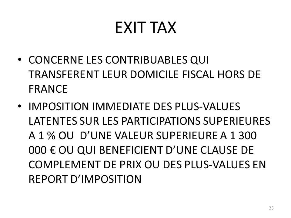EXIT TAX CONCERNE LES CONTRIBUABLES QUI TRANSFERENT LEUR DOMICILE FISCAL HORS DE FRANCE IMPOSITION IMMEDIATE DES PLUS-VALUES LATENTES SUR LES PARTICIPATIONS SUPERIEURES A 1 % OU DUNE VALEUR SUPERIEURE A 1 300 000 OU QUI BENEFICIENT DUNE CLAUSE DE COMPLEMENT DE PRIX OU DES PLUS-VALUES EN REPORT DIMPOSITION 33