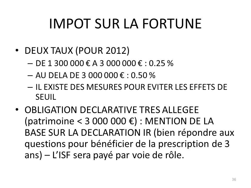 IMPOT SUR LA FORTUNE DEUX TAUX (POUR 2012) – DE 1 300 000 A 3 000 000 : 0.25 % – AU DELA DE 3 000 000 : 0.50 % – IL EXISTE DES MESURES POUR EVITER LES