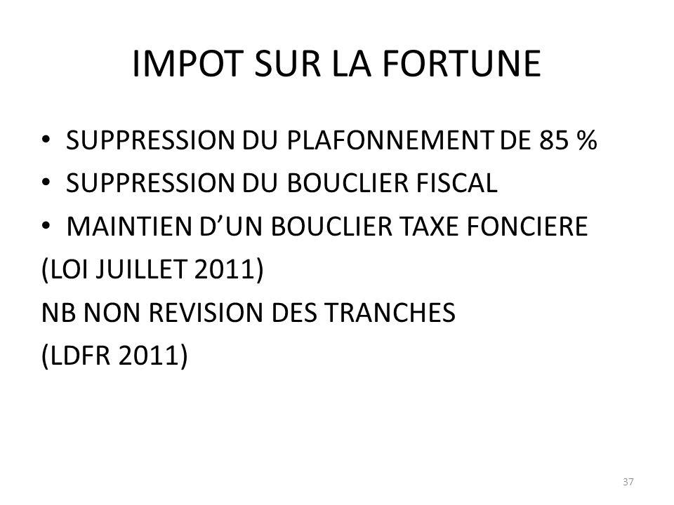 IMPOT SUR LA FORTUNE SUPPRESSION DU PLAFONNEMENT DE 85 % SUPPRESSION DU BOUCLIER FISCAL MAINTIEN DUN BOUCLIER TAXE FONCIERE (LOI JUILLET 2011) NB NON REVISION DES TRANCHES (LDFR 2011) 37